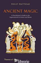 Ancient Magic: A Pratictionar's Guide To Supernatural In Greece and Rome - Philip Matyszak