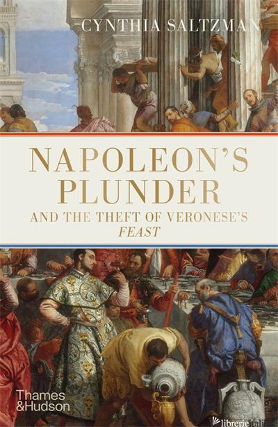 Napoleon?s Plunder and the Theft of Veronese's Feast - Saltzman, Cynthia
