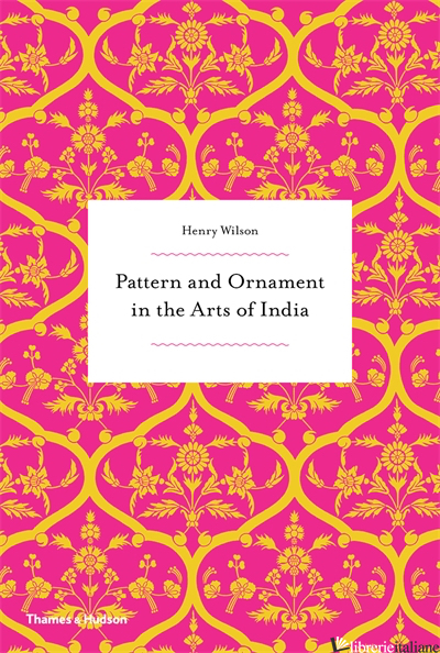 PATTERN AND ORNAMENT IN THE ARTS OF INDIA - HENRY WILSON