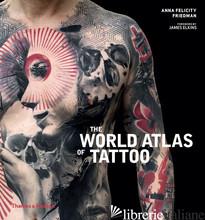 World Atlas of Tattoo - Anna Felicity Friedman