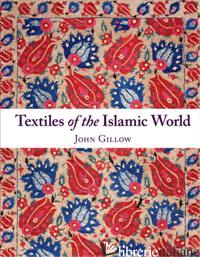 TEXTILES OF THE ISLAMIC WORLD - JOHN GILLOW
