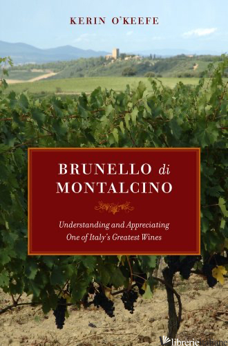 Brunello Di Montalcino - Understanding and Appreciating One of Italy's Greatest - O'Keefe K
