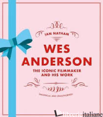 Wes Anderson The Iconic Filmmaker And His Work - Ian Nathan