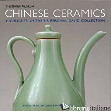 CHINESE CERAMICS: HIGHLIGHTS OF THE SIR PERCIVAL DAVID COLLECTION - REGINA KRAHL; JESSICA HARRISON-HALL