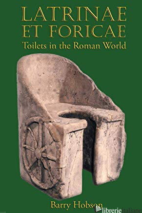 Latrinae et Foricae: Toilets in the Roman World - Barry Hobson