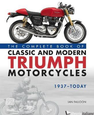 Complete Book of Classic and Modern Triumph Motorcycles 1937-Today - Ian Falloon