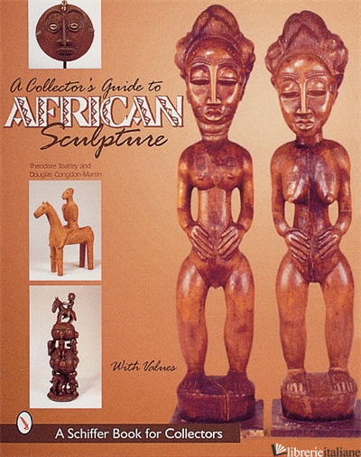 A Collector's Guide to African Sculpture - Theodore Toatley