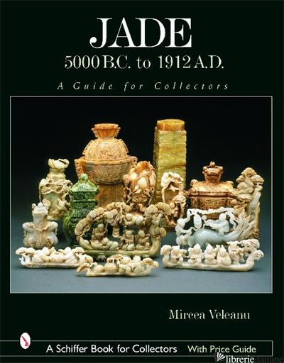 Jade: 5000 B.C. to 1912 A.D. - MIRCEA VELEANU