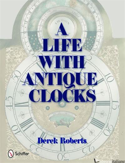 A Life With Antique Clocks - DEREK ROBERTS