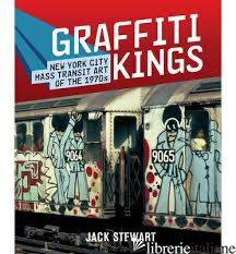 GRAFFITI KINGS: NEW YORK TRANSIT ART OF THE 1970S - JACK STEWART