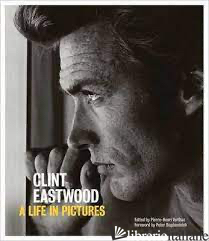 CLINT EASTWOOD: Life in Pictures - PIERRE-HENRI VERLHAC; PETER BOGDANOVICH
