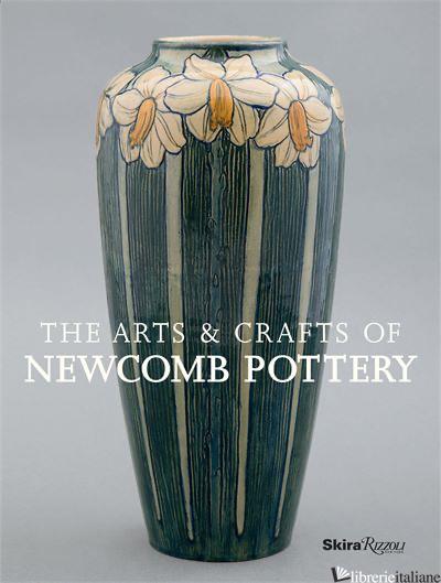 THE ARTS & CRAFTS OF NEWCOMB POTTERY - TEXTS BY CHARLES LOVELL, SALLY MAIN, DAVID CONRADSEN, MARTIN EIDELBERG, ELLEN PA