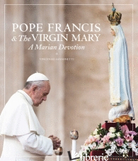 POPE FRANCIS AND THE VIRGIN MARY - EDITED BY VINCENZO SANSONETTI