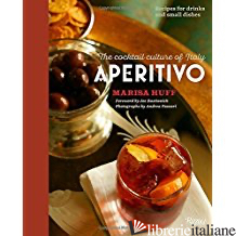APERITIVO, THE COCKTAIL CULTURE OF ITALY - MARISA HUFF WITH FOREWORD BY JOE BASTIANICH