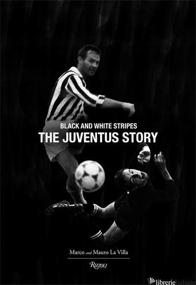 THE JUVENTUS STORY: BLACK AND WHITE STRIPES - LA VILLA, MARCO