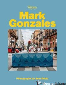 Mark Gonzales - Mark Gonzales; photography by Sem Rubio; contributions by Hiroshi Fujiwara and G