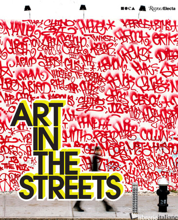 Art In The Streets - Jeffrey Deitch. With contributions by Roger Gastman, Fab 5 Freddy, Greg Tate, Ca