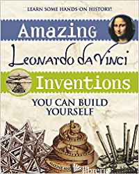 Amazing Leonardo Da Vinci Inventions You Can Build Yourself - Maxine Anderson