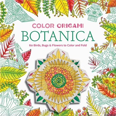 COLOR ORIGAMI: BOTANICA (ADULT COLORING BOOK) - ABRAMS NOTERIE AND MARC KIRSCHENBAUM, ILLUSTRATED BY CAITLIN KEEGAN