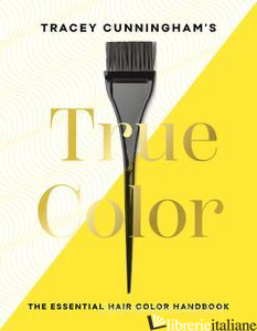 Tracey Cunningham's True Color: The Essential Hair Color Handbook - Tracey Cunningham