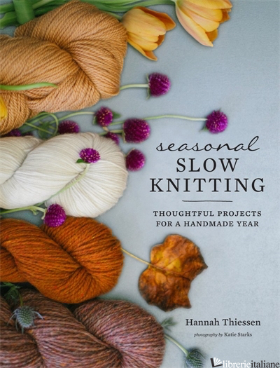 Seasonal Slow Knitting: Thoughtful Projects for a Handmade Year - Aa.Vv