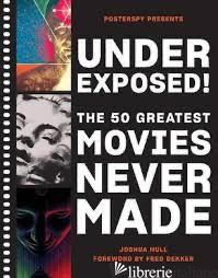 Underexposed!: The 50 Greatest Movies Never Made - Josh Hull, illustrated by  PosterSpy