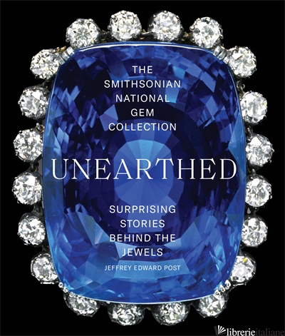 The Smithsonian National Gem Collection - Unearthed: Surprising Stories Behind t - Abrams