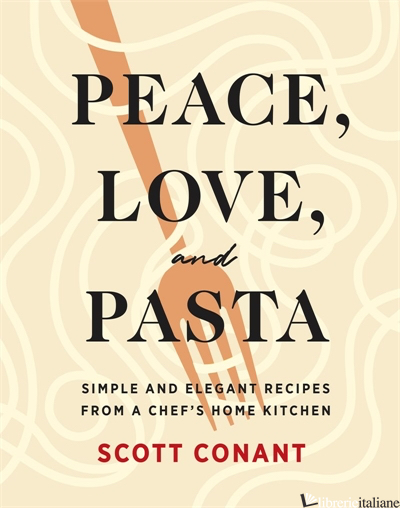 Peace, Love, and Pasta: Simple and Elegant Recipes from a Chef's Home Kitchen - Scott Conant