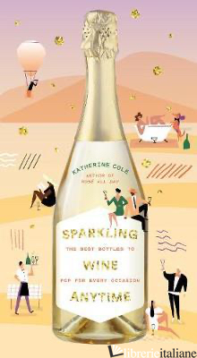 Sparkling Wine Anytime: The Best Bottles to Pop for Every Occasion - Katherine Cole