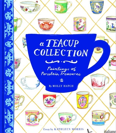 A TEACUP COLLECTION - ILLUSTRATED BY MOLLY HATCH, TEXT BY KATHLEEN MORRIS