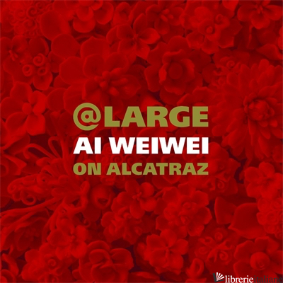 At Large: Ai Weiwei on Alcatraz  - EDITED BY DAVID SPALDING