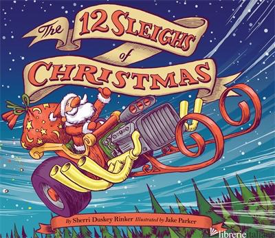 THE 12 SLEIGHS OF CHRISTMAS - SHERRI DUSKEY RINKER, ILLUSTRATED BY JAKE PARKER