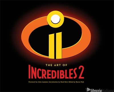The Art of Incredibles 2 - foreword by John Lasseter, introduction by Brad Bird, edited by Karen Paik