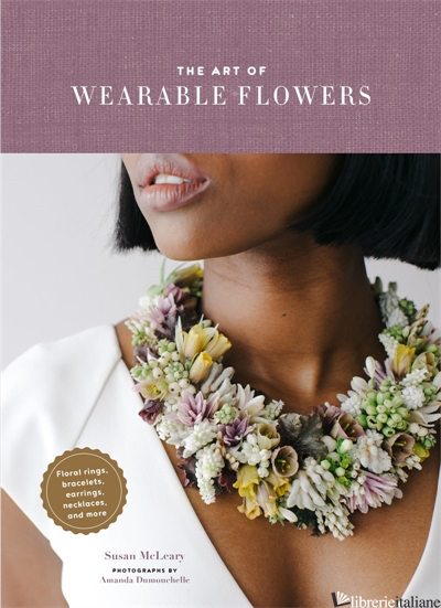 The Art of Wearable Flowers - Susan McLeary, photographs by Amanda Dumouchelle