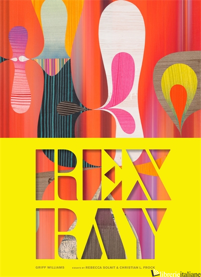 Spectacular Purposes: The Art of Rex Ray - Griff Williams, contributions by Rebecca Solnit and Christian Frock