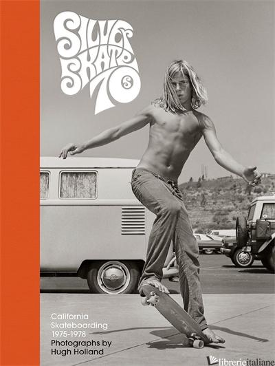 Silver. Skate. Seventies. - photographs by Hugh Holland