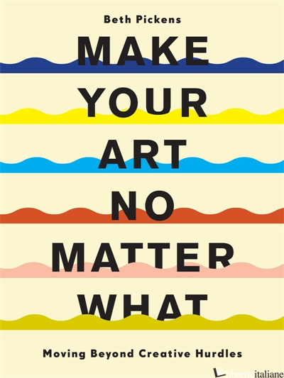 Make Your Art No Matter What - Beth Pickens