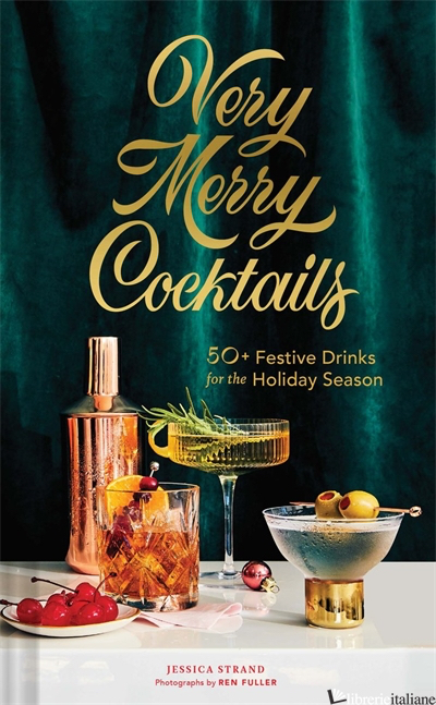Very Merry Cocktails - Jessica Strand, photographs by Ren Fuller