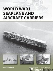 WORLD WAR I SEAPLANE AND AIRCRAFT CARRIERS - MARK LARDAS