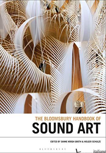 Bloomsbury Handbook of Sound Art --- senza diritto di resa--- - Groth,Sanne Krogh