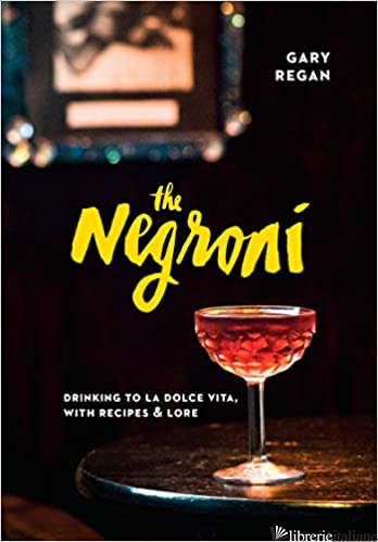 Negroni: Drinking to La Dolce Vita, with Recipes & Lore  - Gary Regan