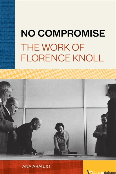 No Compromise, The Work of Florence Knoll - Ana Araujo
