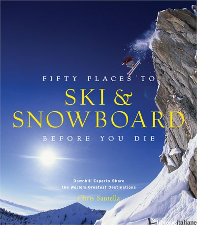 FIFTY PLACES TO SKI AND SNOWBOARD BEFORE YOU DIE - SANTELLA