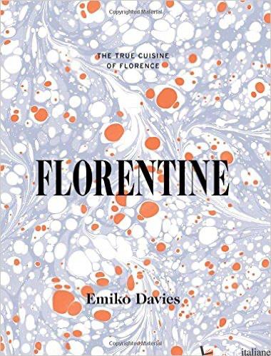 Florentine: The True Cuisine of Florence - Emiko Davies