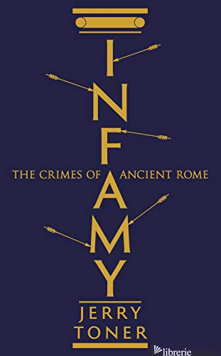 Infamy The Crimes of Ancient Rome - Toner,Jerry