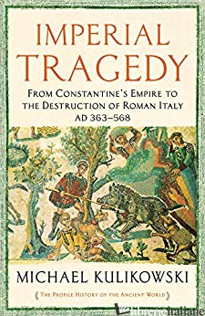 Imperial Tragedy From Constantine's Empire to the Destruction of Roman Italy.... - Michael Kulikowski
