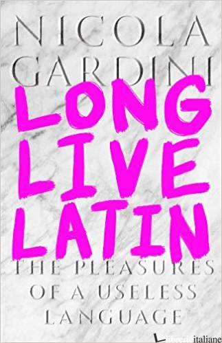Long Live Latin The Pleasures of a Useless Language - Gardini, Nicola