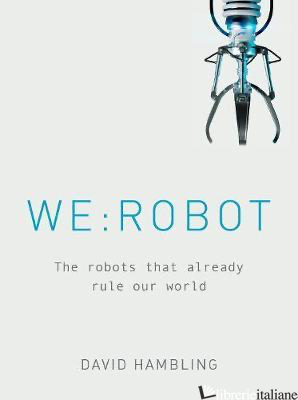 WE: ROBOT : The robots that already rule our world - Hambling, David