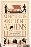 24 Hours in Ancient Athens - PHILIP MATYSZAK