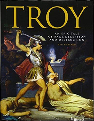 Troy: An Epic Tale of Rage, Deception & Destruction - Hubbard Ben